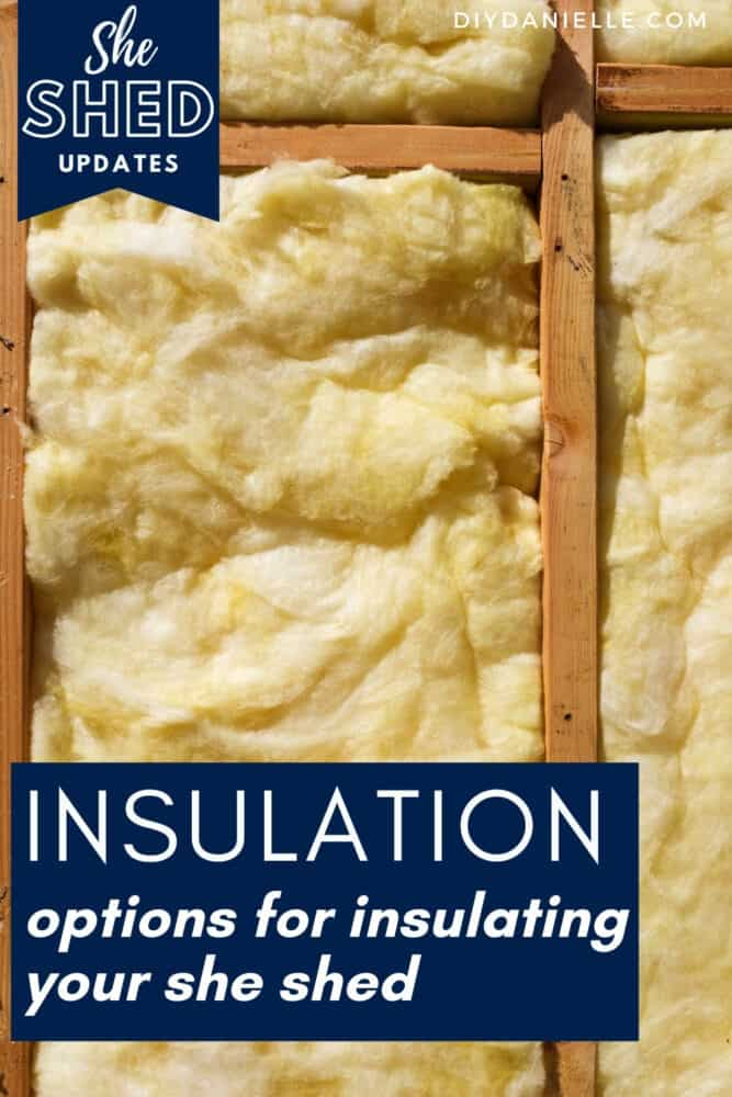 Insulation options for insulating your she shed: Types of insulation that you can use, pros and cons of each, and a comparison of the cost.